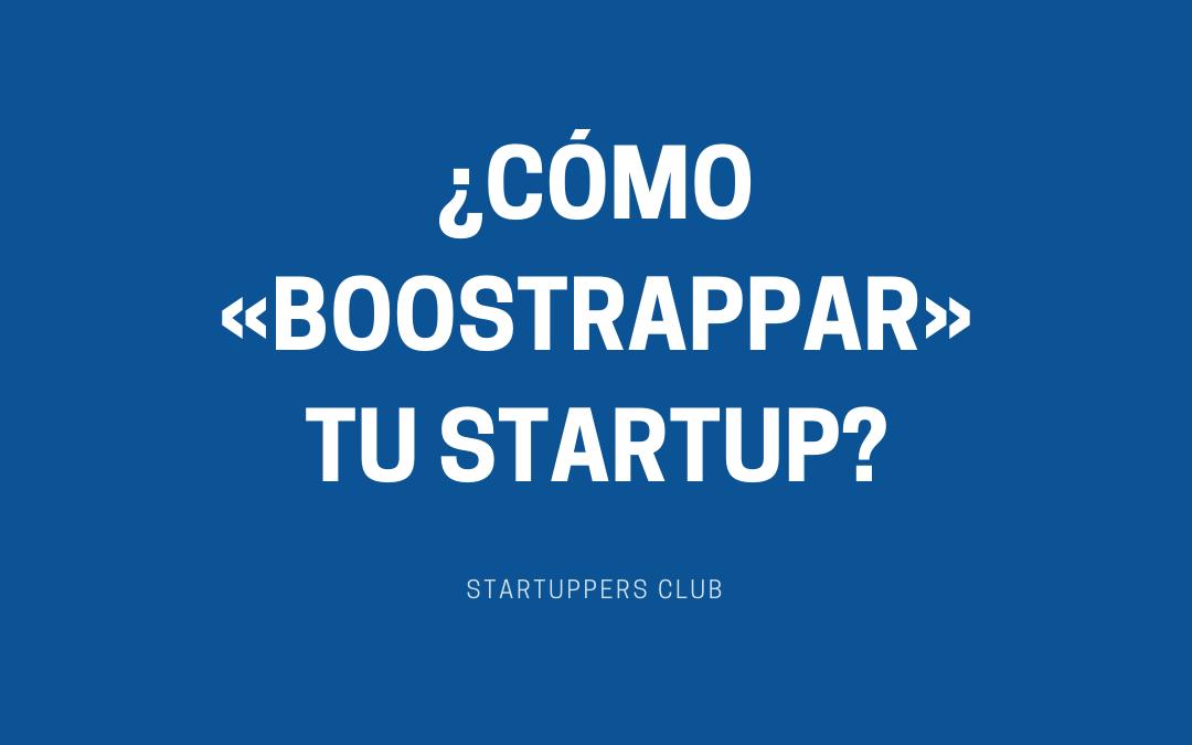 ¿Cómo «boostrappar» tu startup?