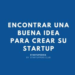 Startuppedia -Encontrar une buena idea para crear una startup